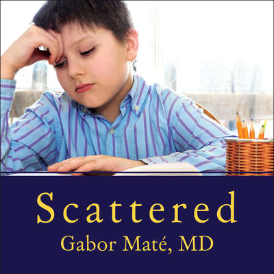 Scattered: How Attention Deficit Disorder Originates and What You Can Do About It Audiobook, by Gabor Maté