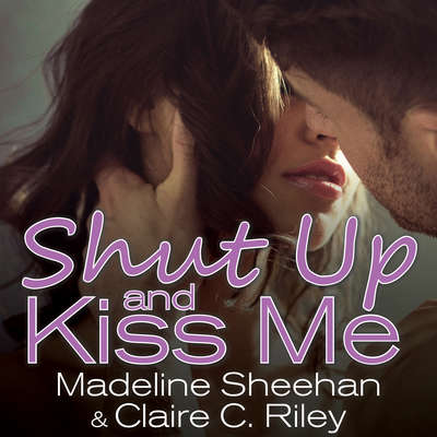 Shut Up and Kiss Me Audiobook, by Madeline Sheehan