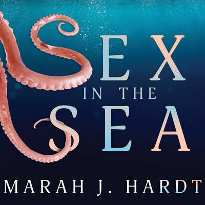 Sex in the Sea: Our Intimate Connection with Kinky Crustaceans, Sex-Changing Fish, Romantic Lobsters and Other Salty Erotica of the Deep Audiobook, by Marah J. Hardt