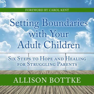 Setting Boundaries with Your Adult Children: Six Steps to Hope and Healing for Struggling Parents Audiobook, by Allison Bottke
