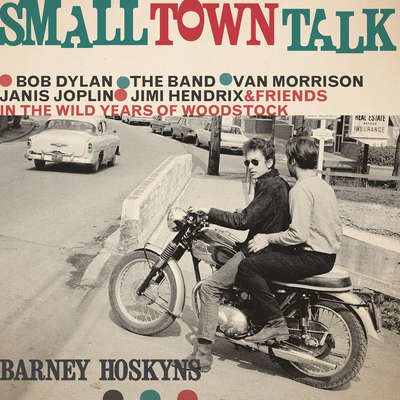 Small Town Talk: Bob Dylan, The Band, Van Morrison, Janis Joplin, Jimi Hendrix and Friends in the Wild Years of Woodstock Audiobook, by Barney Hoskyns
