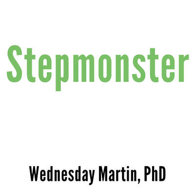 Stepmonster: A New Look at Why Real Stepmothers Think, Feel, and Act the Way We Do Audiobook, by Wednesday Martin