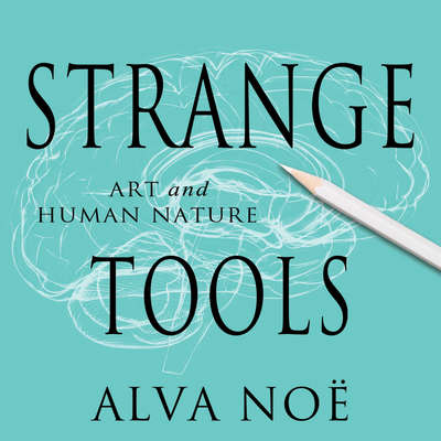 Strange Tools: Art and Human Nature Audiobook, by Alva Noë