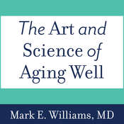 The Art and Science of Aging Well: A Physicians Guide to a Healthy Body, Mind, and Spirit Audiobook, by Mark E. Williams