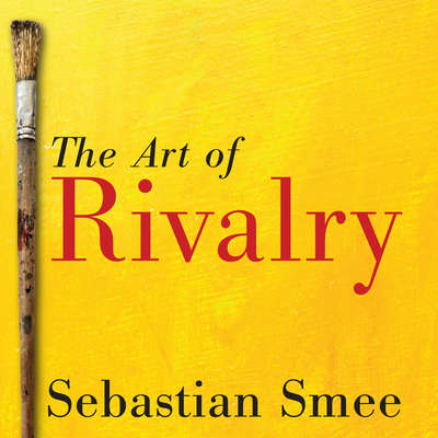 The Art of Rivalry: Four Friendships, Betrayals, and Breakthroughs in Modern Art Audiobook, by Sebastian Smee