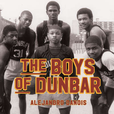 The Boys of Dunbar: A Story of Love, Hope, and Basketball Audiobook, by Alejandro Danois