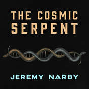 The Cosmic Serpent: DNA and the Origins of Knowledge Audiobook, by Jeremy Narby