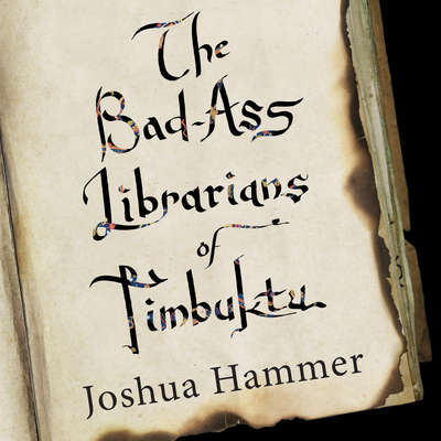 The Bad-Ass Librarians of Timbuktu: And Their Race to Save the World's Most Precious Manuscripts Audiobook, by Joshua Hammer