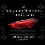 The Dragon Behind the Glass: A True Story of Power, Obsession, and the Worlds Most Coveted Fish Audiobook, by Emily Voigt