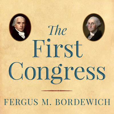 The First Congress: How James Madison, George Washington, and a Group of Extraordinary Men Invented the Government Audiobook, by Fergus M. Bordewich