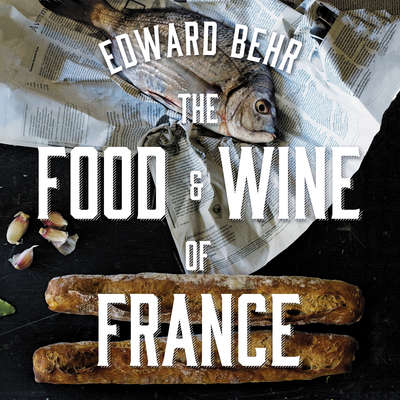 The Food and Wine of France: Eating and Drinking from Champagne to Provence Audiobook, by Edward Behr