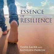 The Essence of Resilience: Stories of Triumph over Trauma Audiobook, by Tanya Lauer, Kathleen Parrish
