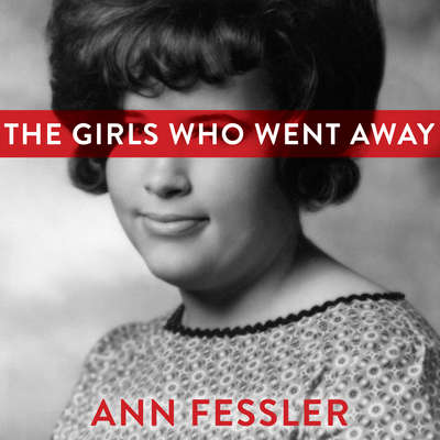 The Girls Who Went Away: The Hidden History of Women Who Surrendered Children for Adoption in the Decades Before Roe v. Wade Audiobook, by Ann Fessler