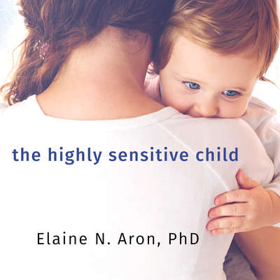 The Highly Sensitive Child: Helping Our Children Thrive When the World Overwhelms Them Audiobook, by Elaine Aron