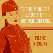 The Humorless Ladies of Border Control: Touring the Punk Underground from Belgrade to Ulaanbaatar Audiobook, by Franz Nicolay