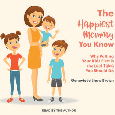 The Happiest Mommy You Know: Why Putting Your Kids First Is the LAST Thing You Should Do Audiobook, by Genevieve Shaw Brown