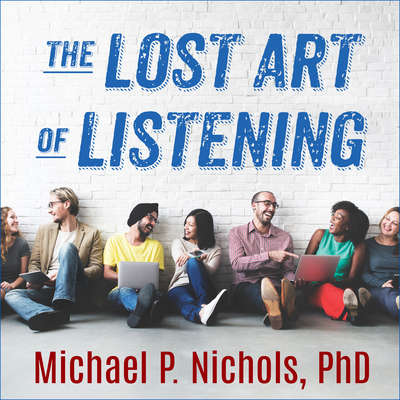 The Lost Art of Listening, Second Edition: How Learning to Listen Can Improve Relationships Audiobook, by Michael P. Nichols
