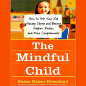 The Mindful Child: How to Help Your Kid Manage Stress and Become Happier, Kinder, and More Compassionate Audiobook, by Susan Kaiser Greenland