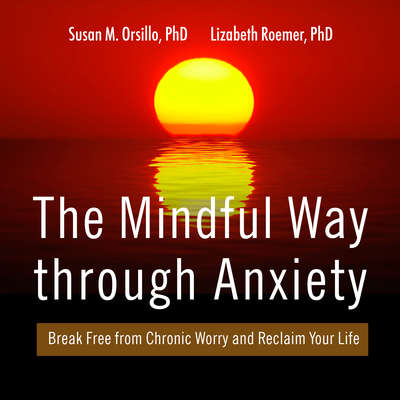 The Mindful Way Through Anxiety: Break Free from Chronic Worry and Reclaim Your Life Audiobook, by Susan M. Orsillo