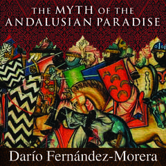 The Myth of the Andalusian Paradise: Muslims, Christians, and Jews under Islamic Rule in Medieval Spain Audiobook, by Darío  Fernández-Morera