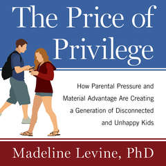 The Price of Privilege: How Parental Pressure and Material Advantage Are Creating a Generation of Disconnected and Unhappy Kids Audiobook, by Madeline Levine, Madeline Levine, Ph.D
