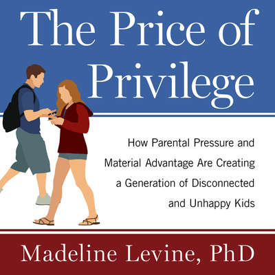 The Price of Privilege: How Parental Pressure and Material Advantage Are Creating a Generation of Disconnected and Unhappy Kids Audiobook, by Madeline Levine