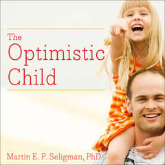 The Optimistic Child: A Proven Program to Safeguard Children Against Depression and Build Lifelong Resilience Audiobook, by Martin  E. P. Seligman