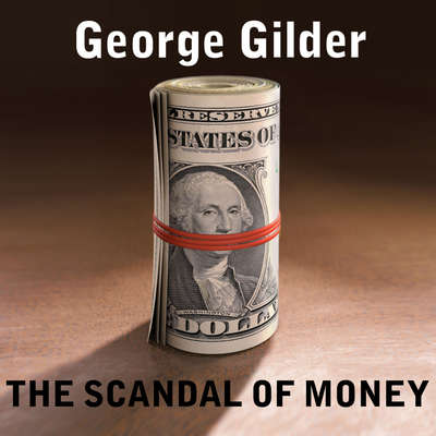 The Scandal of Money: Why Wall Street Recovers but the Economy Never Does Audiobook, by George Gilder