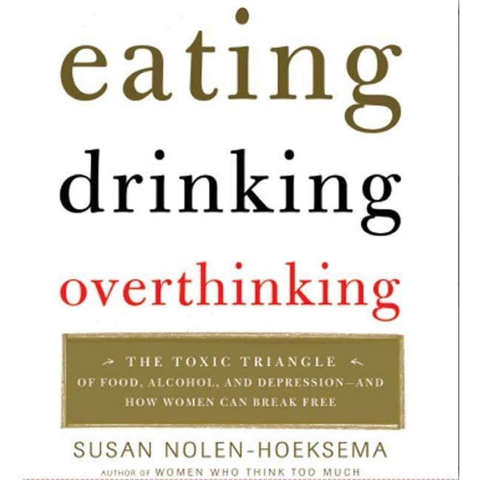 Printable Eating, Drinking, Overthinking: The Toxic Triangle of Food, Alcohol, and Depression--and How Women Can Break Free Audiobook Cover Art