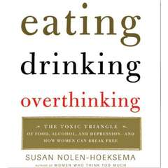 Eating, Drinking, Overthinking: The Toxic Triangle of Food, Alcohol, and Depression--and How Women Can Break Free Audiobook, by Susan Nolen-Hoeksema