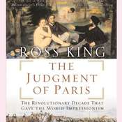 The Judgment of Paris: The Revolutionary Decade That Gave the World Impressionism, by Ross King