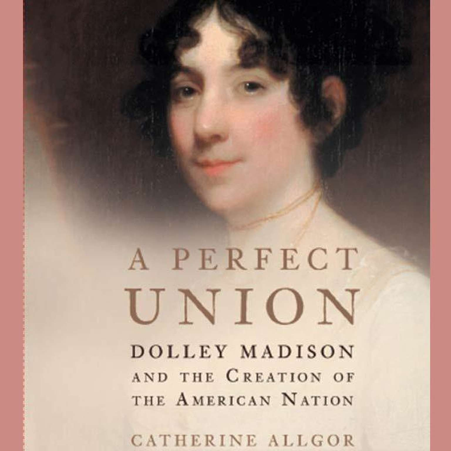 Printable A Perfect Union: Dolley Madison and the Creation of the American Nation Audiobook Cover Art