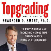 Topgrading: The Proven Hiring and Promoting Method That Turbocharges Company Performance, by Bradford D. Smart