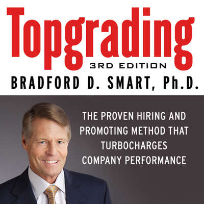 Topgrading: The Proven Hiring and Promoting Method That Turbocharges Company Performance Audiobook, by Bradford D. Smart