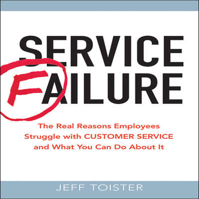Service Failure: The Real Reasons Employees Struggle with Customer Service and What You Can Do About It Audiobook, by Jeff Toister