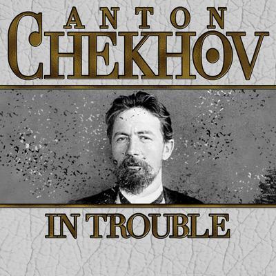 In Trouble Audiobook, by Anton Chekhov