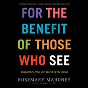 For the Benefit of Those Who See: Dispatches from the World of the Blind, by Rosemary Mahoney