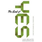 The God of Yes: How Faith Makes All Things New, by Jud Wilhite
