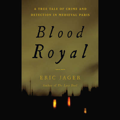 Blood Royal: A True Tale of Crime and Detection in Medieval Paris Audiobook, by Eric Jager