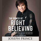 The Power of Right Believing: 7 Keys to Freedom from Fear,  Guilt, and Addiction Audiobook, by Joseph Prince