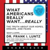 What Americans Really Want ... Really: The Truth about Our Hopes, Dreams, and Fears, by Frank I. Luntz