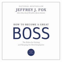 How to Become a Great Boss: The Rules for Getting and Keeping the Best Employees Audiobook, by Jeffrey J. Fox