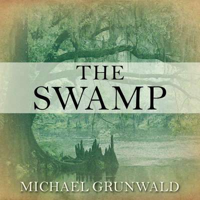 The Swamp: The Everglades, Florida, and the Politics of Paradise Audiobook, by Michael Grunwald