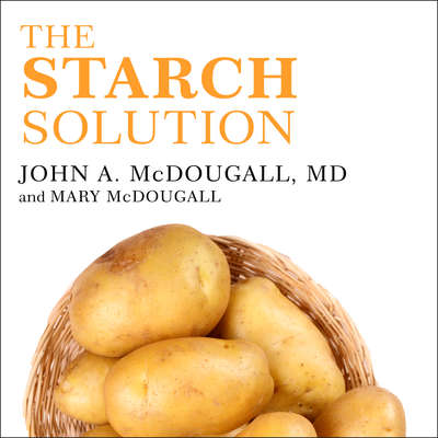 The Starch Solution: Eat the Foods You Love, Regain Your Health, and Lose the Weight for Good! Audiobook, by John McDougall