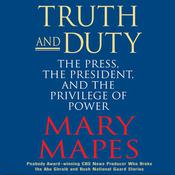Truth and Duty: The Press, the President, and the Privilege of Power Audiobook, by Mary Mapes