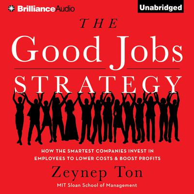 The Good Jobs Strategy: How the Smartest Companies Invest in Employees to Lower Costs and Boost Profits Audiobook, by Zeynep Ton
