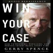 Win Your Case: How to Present, Persuade, and Prevail--Every Place, Every Time Audiobook, by Gerry Spence