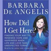 How Did I Get Here?: Finding Your Way to Renewed Hope and Happiness When LIfe and Love Take Unexpected Turns, by Barbara De Angelis