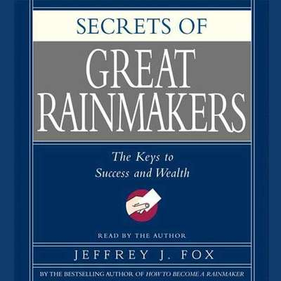 Secrets of the Great Rainmakers: Proven Techniques from the Business Pros Audiobook, by Jeffrey J. Fox