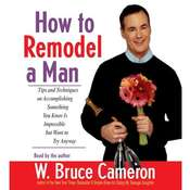 How to Remodel a Man: Tips and Techniques on Accomplishing Something You Know Is Impossible but Want to Try Anyway Audiobook, by W. Bruce Cameron